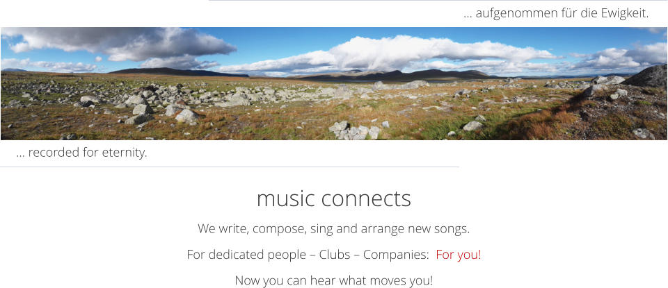 music connects We write, compose, sing and arrange new songs.  For dedicated people – Clubs – Companies:  For you! Now you can hear what moves you! … aufgenommen für die Ewigkeit. … recorded for eternity.